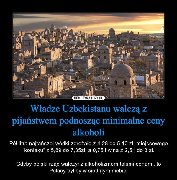 """Władze Uzbekistanu walczą z pijaństwem podnosząc minimalne ceny alkoholi – Pół litra najtańszej wódki zdrożało z 4,28 do 5,10 zł, miejscowego """"koniaku"""" z 5,89 do 7,35zł, a 0,75 l wina z 2,51 do 3 zł.Gdyby polski rząd walczył z alkoholizmem takimi cenami, to Polacy byliby w siódmym niebie."""