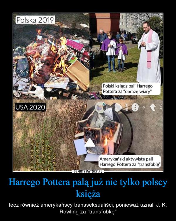 """Harrego Pottera palą już nie tylko polscy księża – lecz również amerykańscy transseksualiści, ponieważ uznali J. K. Rowling za """"transfobkę"""""""