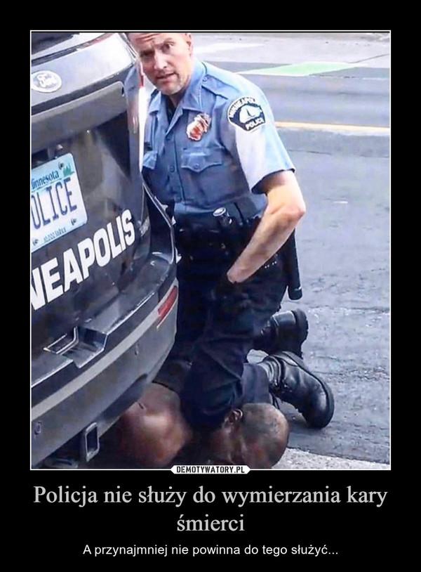 Policja nie służy do wymierzania kary śmierci – A przynajmniej nie powinna do tego służyć...