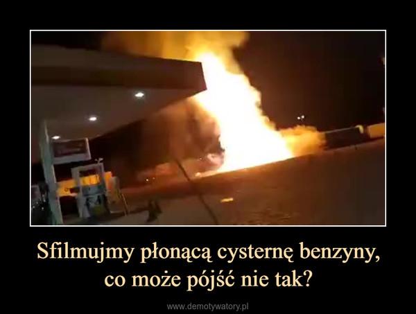 Sfilmujmy płonącą cysternę benzyny,co może pójść nie tak? –