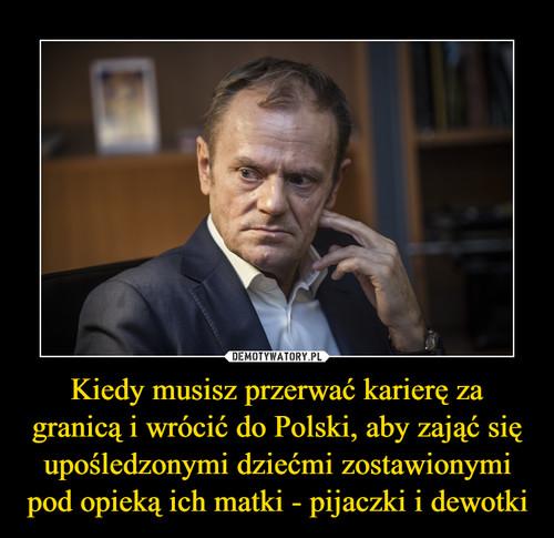 Kiedy musisz przerwać karierę za granicą i wrócić do Polski, aby zająć się upośledzonymi dziećmi zostawionymi pod opieką ich matki - pijaczki i dewotki