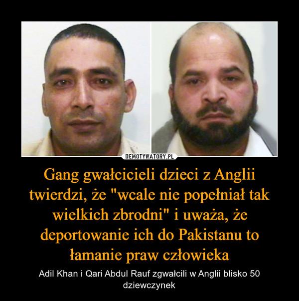"""Gang gwałcicieli dzieci z Anglii twierdzi, że """"wcale nie popełniał tak wielkich zbrodni"""" i uważa, że deportowanie ich do Pakistanu to łamanie praw człowieka – Adil Khan i Qari Abdul Rauf zgwałcili w Anglii blisko 50 dziewczynek"""