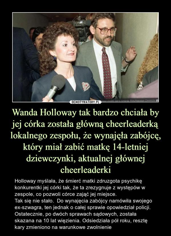 Wanda Holloway tak bardzo chciała by jej córka została główną cheerleaderką lokalnego zespołu, że wynajęła zabójcę, który miał zabić matkę 14-letniej dziewczynki, aktualnej głównej cheerleaderki – Holloway myślała, że śmierć matki zdruzgota psychikę konkurentki jej córki tak, że ta zrezygnuje z występów w zespole, co pozwoli córce zająć jej miejsce. Tak się nie stało.  Do wynajęcia zabójcy namówiła swojego ex-szwagra, ten jednak o całej sprawie opowiedział policji. Ostatecznie, po dwóch sprawach sądowych, została skazana na 10 lat więzienia. Odsiedziała pół roku, resztę kary zmieniono na warunkowe zwolnienie