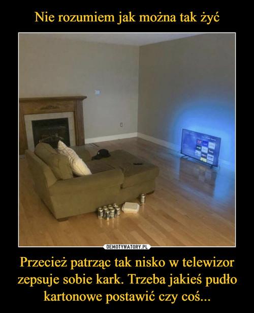 Nie rozumiem jak można tak żyć Przecież patrząc tak nisko w telewizor zepsuje sobie kark. Trzeba jakieś pudło kartonowe postawić czy coś...