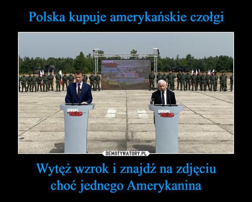 Polska kupuje amerykańskie czołgi Wytęż wzrok i znajdź na zdjęciu choć jednego Amerykanina