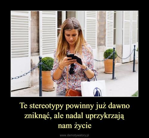 Te stereotypy powinny już dawno zniknąć, ale nadal uprzykrzają nam życie
