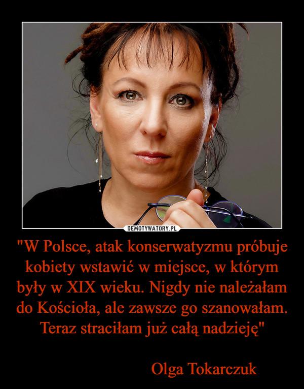 """""""W Polsce, atak konserwatyzmu próbuje kobiety wstawić w miejsce, w którym były w XIX wieku. Nigdy nie należałam do Kościoła, ale zawsze go szanowałam. Teraz straciłam już całą nadzieję""""                         Olga Tokarczuk –"""
