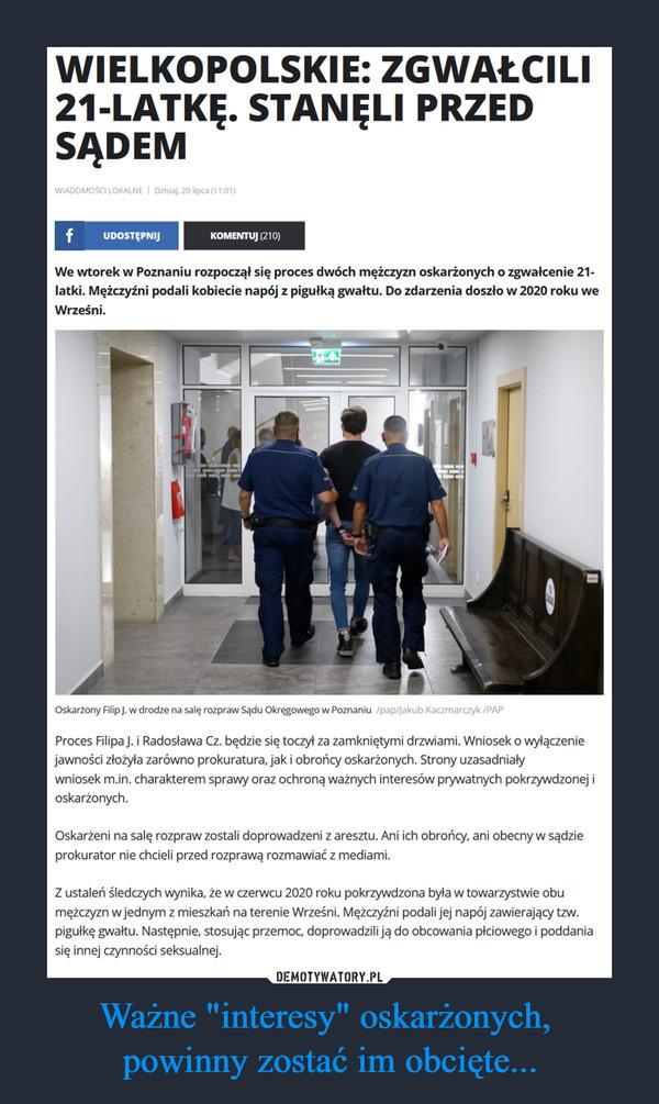 """Ważne """"interesy"""" oskarżonych, powinny zostać im obcięte... –  WIELKOPOLSKIE: ZGWAŁCILI 21-LATKĘ. STANĘLI PRZED SĄDEM WIADOMOŚCI LOKALNE I Dzisiaj, 20 lipca (11:01) f UDOSTĘPNIJ KOMENTUJ (210) We wtorek w Poznaniu rozpoczął się proces dwóch mężczyzn oskarżonych o zgwałcenie 21- latki. Mężczyźni podali kobiecie napój z pigułką gwałtu. Do zdarzenia doszło w 2020 roku we Wrześni. Oskarżony Filip J. w drodze na salę rozpraw Sądu Okręgowego w Poznaniu /pap/Jakub Kaczmarczyk /PAP Proces Filipa J. i Radosława Cz. będzie się toczył za zamkniętymi drzwiami. Wniosek o wyłączenie jawności złożyła zarówno prokuratura, jak i obrońcy oskarżonych. Strony uzasadniały wniosek m.in. charakterem sprawy oraz ochroną ważnych interesów prywatnych pokrzywdzonej i oskarżonych. Oskarżeni na salę rozpraw zostali doprowadzeni z aresztu. Ani ich obrońcy, ani obecny w sądzie prokurator nie chcieli przed rozprawą rozmawiać z mediami. Z ustaleń śledczych wynika, że w czerwcu 2020 roku pokrzywdzona była w towarzystwie obu mężczyzn w jednym z mieszkań na terenie Wrześni. Mężczyźni podali jej napój zawierający tzw. pigułkę gwałtu. Następnie, stosując przemoc, doprowadzili ją do obcowania płciowego i poddania się innej czynności seksualnej."""