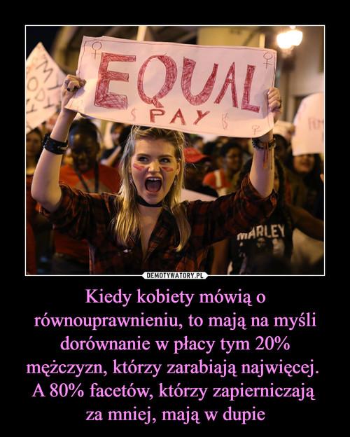 Kiedy kobiety mówią o równouprawnieniu, to mają na myśli dorównanie w płacy tym 20% mężczyzn, którzy zarabiają najwięcej.  A 80% facetów, którzy zapierniczają  za mniej, mają w dupie