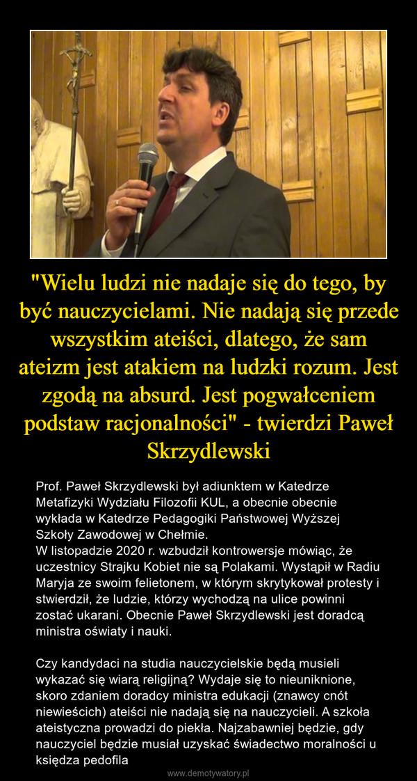 """""""Wielu ludzi nie nadaje się do tego, by być nauczycielami. Nie nadają się przede wszystkim ateiści, dlatego, że sam ateizm jest atakiem na ludzki rozum. Jest zgodą na absurd. Jest pogwałceniem podstaw racjonalności"""" - twierdzi Paweł Skrzydlewski – Prof. Paweł Skrzydlewski był adiunktem w Katedrze Metafizyki Wydziału Filozofii KUL, a obecnie obecnie wykłada w Katedrze Pedagogiki Państwowej Wyższej Szkoły Zawodowej w Chełmie.W listopadzie 2020 r. wzbudził kontrowersje mówiąc, że uczestnicy Strajku Kobiet nie są Polakami. Wystąpił w Radiu Maryja ze swoim felietonem, w którym skrytykował protesty i stwierdził, że ludzie, którzy wychodzą na ulice powinni zostać ukarani. Obecnie Paweł Skrzydlewski jest doradcą ministra oświaty i nauki. Czy kandydaci na studia nauczycielskie będą musieli wykazać się wiarą religijną? Wydaje się to nieuniknione, skoro zdaniem doradcy ministra edukacji (znawcy cnót niewieścich) ateiści nie nadają się na nauczycieli. A szkoła ateistyczna prowadzi do piekła. Najzabawniej będzie, gdy nauczyciel będzie musiał uzyskać świadectwo moralności u księdza pedofila"""