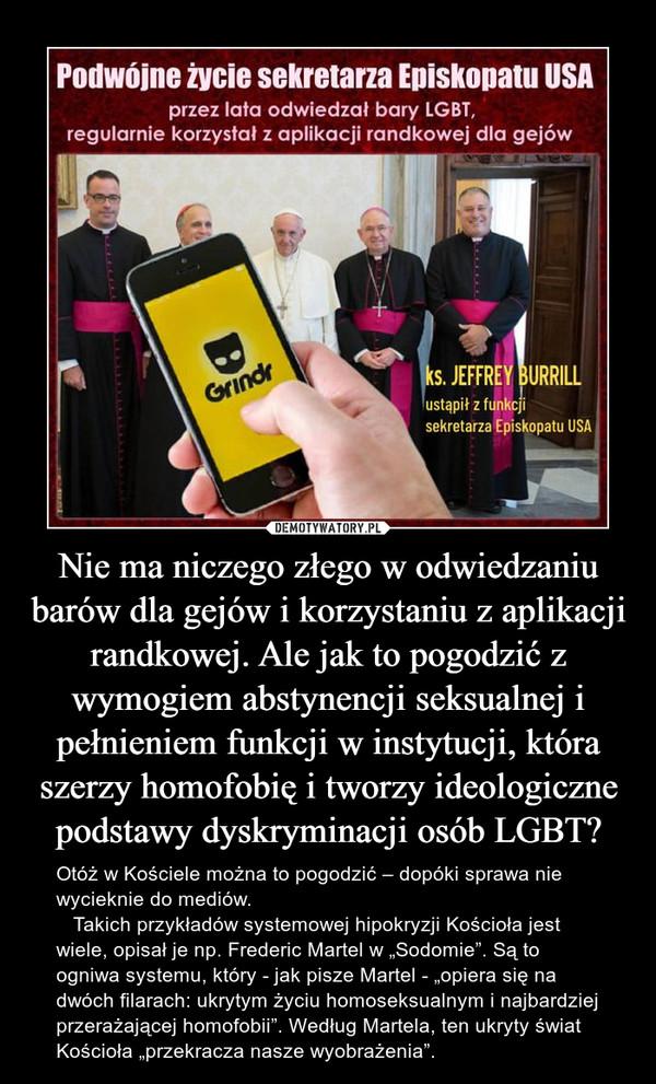"""Nie ma niczego złego w odwiedzaniu barów dla gejów i korzystaniu z aplikacji randkowej. Ale jak to pogodzić z wymogiem abstynencji seksualnej i pełnieniem funkcji w instytucji, która szerzy homofobię i tworzy ideologiczne podstawy dyskryminacji osób LGBT? – Otóż w Kościele można to pogodzić – dopóki sprawa nie wycieknie do mediów.    Takich przykładów systemowej hipokryzji Kościoła jest wiele, opisał je np. Frederic Martel w """"Sodomie"""". Są to ogniwa systemu, który - jak pisze Martel - """"opiera się na dwóch filarach: ukrytym życiu homoseksualnym i najbardziej przerażającej homofobii"""". Według Martela, ten ukryty świat Kościoła """"przekracza nasze wyobrażenia""""."""