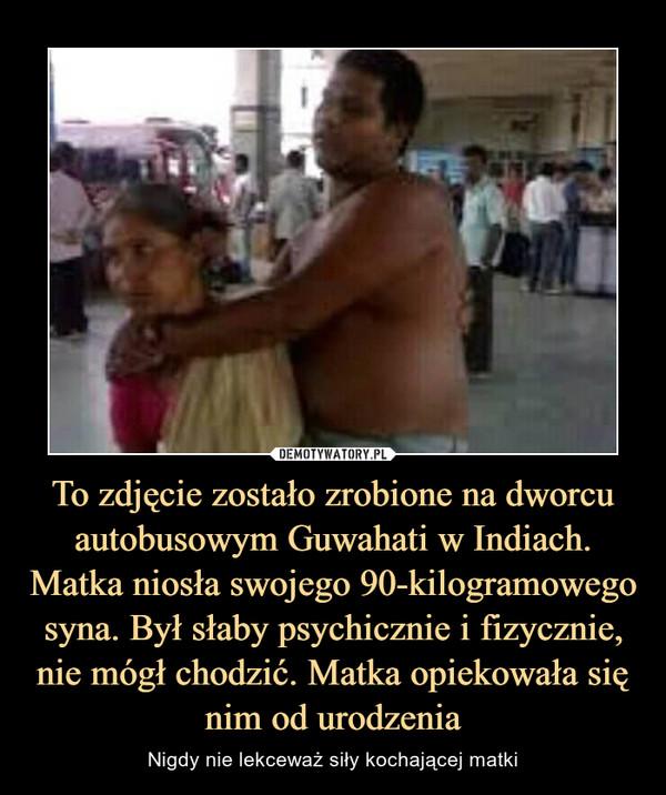 To zdjęcie zostało zrobione na dworcu autobusowym Guwahati w Indiach. Matka niosła swojego 90-kilogramowego syna. Był słaby psychicznie i fizycznie, nie mógł chodzić. Matka opiekowała się nim od urodzenia – Nigdy nie lekceważ siły kochającej matki